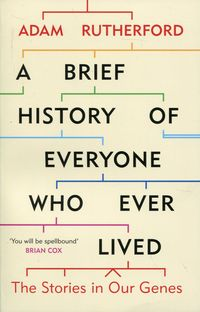 A BRIEF HISTORY OF EVERYONE WHO EVER LIVED <br>  Adam Rutherford