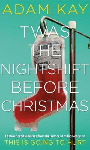 TWAS THE NIGHTSHIFT BEFORE CHRISTMAS <br> Adam Kay