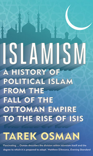 Islamism A History of Political Islam from the Fall of the Ottoman Empire to the Rise of ISIS <br>Tarek Osman