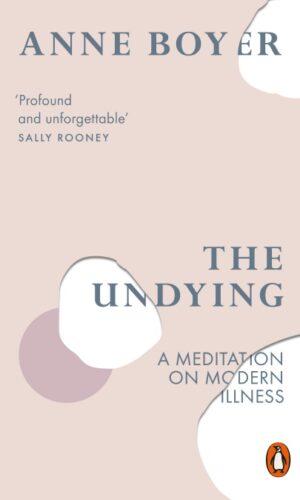THE UNDYING A Meditation on Modern Illness <br> Anne Boyer
