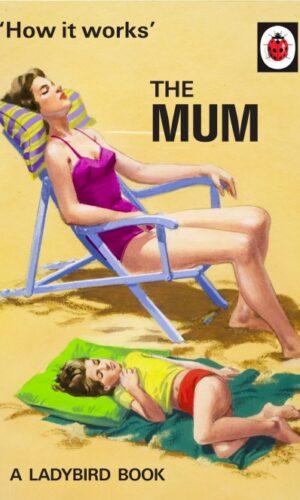 How It Works: The Mum <br> Jason Hazeley, Joel Morris