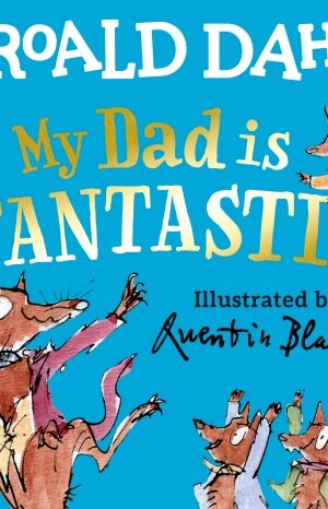MY DAD IS FANTASTIC <br> Roald Dahl, Quentin Blake