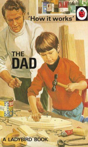 How It Works: The Dad<br> Jason Hazeley, Joel Morris