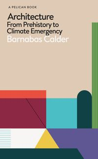 ARCHITECTURE FROM PREHISTORY TO CLIMATE EMERGENCY <br> Barnabas Calder