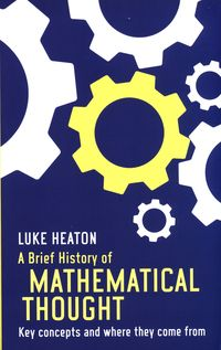 A BRIEF HISTORY OF MATHEMATICAL THOUGHT <br>  Luke Heaton