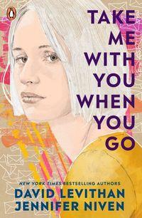 TAKE ME WITH YOU WHEN YOU GO <br> David Levithan, Jennifer Niven