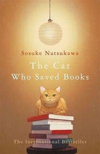 THE CAT WHO SAVED BOOKS <br>  Sosuke Natsukawa